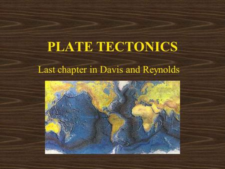 PLATE TECTONICS Last chapter in Davis and Reynolds.