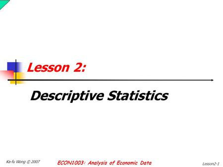 Ka-fu Wong © 2007 ECON1003: Analysis of Economic Data Lesson2-1 Lesson 2: Descriptive Statistics.