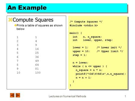 Lectures on Numerical Methods1 An Example zCompute Squares çPrints a table of squares as shown below1 24 39 416 525 636 749 864 981 10100 /* Compute Squares.