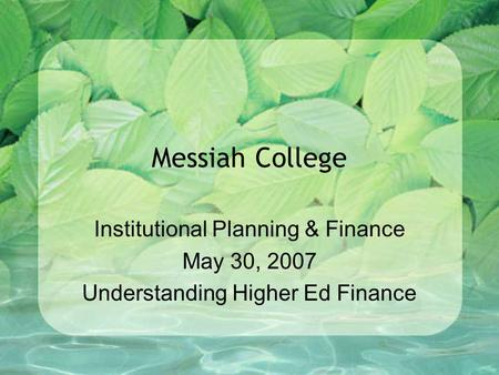 Messiah College Institutional Planning & Finance May 30, 2007 Understanding Higher Ed Finance.