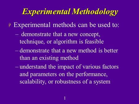 1 Experimental Methodology H Experimental methods can be used to: – demonstrate that a new concept, technique, or algorithm is feasible –demonstrate that.