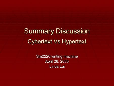 Summary Discussion Cybertext Vs Hypertext Sm2220 writing machine April 26, 2005 Linda Lai.