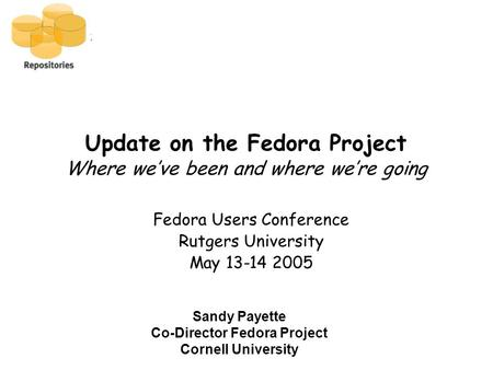 Update on the Fedora Project Where we've been and where we're going Fedora Users Conference Rutgers University May 13-14 2005 Sandy Payette Co-Director.