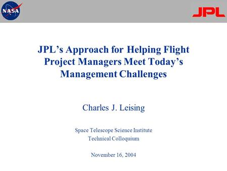 JPL's Approach for Helping Flight Project Managers Meet Today's Management Challenges Charles J. Leising Space Telescope Science Institute Technical Colloquium.