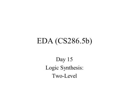 EDA (CS286.5b) Day 15 Logic Synthesis: Two-Level.