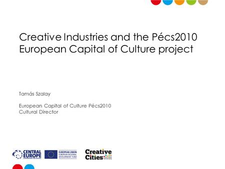 Creative Industries and the Pécs2010 European Capital of Culture project Tamás Szalay European Capital of Culture Pécs2010 Cultural Director.