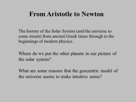 From Aristotle to Newton The history of the Solar System (and the universe to some extent) from ancient Greek times through to the beginnings of modern.