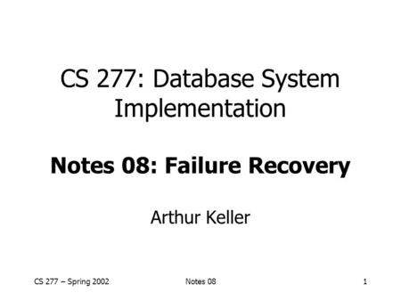 CS 277 – Spring 2002Notes 081 CS 277: Database System Implementation Notes 08: Failure Recovery Arthur Keller.
