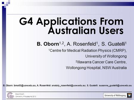 Brad Oborn G4NAMU, Philadelphia 2010 G4 Applications From Australian Users B. Oborn 1,2, A. Rosenfeld 1, S. Guatelli 1 1 Centre for Medical Radiation Physics.