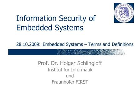 Information Security of Embedded Systems 28.10.2009: Embedded Systems – Terms and Definitions Prof. Dr. Holger Schlingloff Institut für Informatik und.