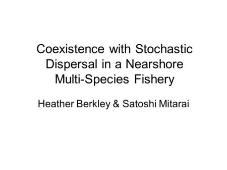 Coexistence with Stochastic Dispersal in a Nearshore Multi-Species Fishery Heather Berkley & Satoshi Mitarai.