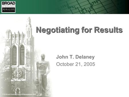  Eli Broad Graduate School of Management, 2005 Negotiating for Results John T. Delaney October 21, 2005.