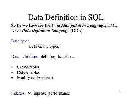 1 Data Definition in SQL So far we have see the Data Manipulation Language, DML Next: Data Definition Language (DDL) Data types: Defines the types. Data.