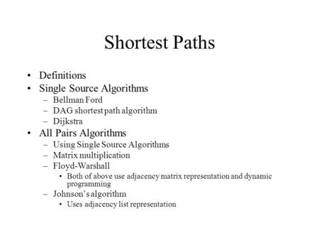 Shortest Paths Definitions Single Source Algorithms –Bellman Ford –DAG shortest path algorithm –Dijkstra All Pairs Algorithms –Using Single Source Algorithms.