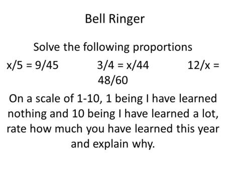 Bell Ringer Solve the following proportions x/5 = 9/453/4 = x/4412/x = 48/60 On a scale of 1-10, 1 being I have learned nothing and 10 being I have learned.