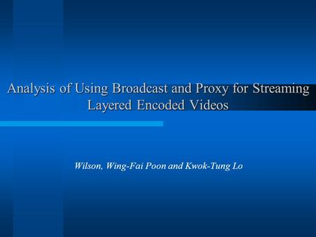 Analysis of Using Broadcast and Proxy for Streaming Layered Encoded Videos Wilson, Wing-Fai Poon and Kwok-Tung Lo.