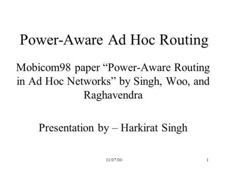 "11/07/001 Power-Aware Ad Hoc Routing Mobicom98 paper ""Power-Aware Routing in Ad Hoc Networks"" by Singh, Woo, and Raghavendra Presentation by – Harkirat."