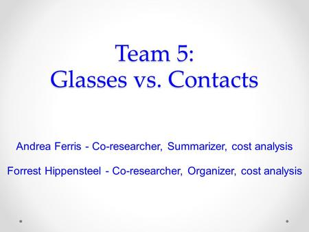 Team 5: Glasses vs. Contacts Andrea Ferris - Co-researcher, Summarizer, cost analysis Forrest Hippensteel - Co-researcher, Organizer, cost analysis.