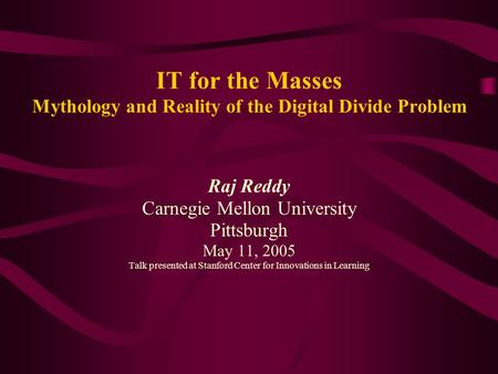 IT for the Masses Mythology and Reality of the Digital Divide Problem Raj Reddy Carnegie Mellon University Pittsburgh May 11, 2005 Talk presented at Stanford.