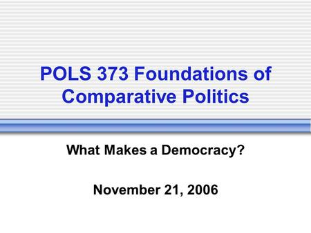 POLS 373 Foundations of Comparative Politics What Makes a Democracy? November 21, 2006.