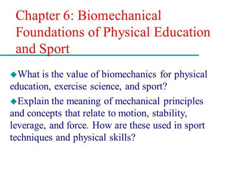 Chapter 6: Biomechanical Foundations of Physical Education and Sport u What is the value of biomechanics for physical education, exercise science, and.