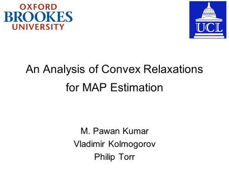 An Analysis of Convex Relaxations M. Pawan Kumar Vladimir Kolmogorov Philip Torr for MAP Estimation.