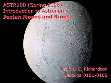 ASTR100 (Spring 2008) Introduction to Astronomy Jovian Moons and Rings Prof. D.C. Richardson Sections 0101-0106.