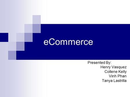 ECommerce Presented By: Henry Vasquez Collene Kelly Vinh Phan Tanya Lastrilla.