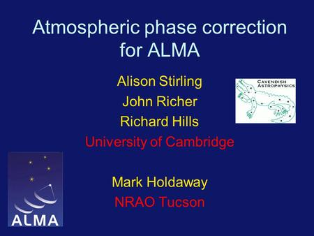 Atmospheric phase correction for ALMA Alison Stirling John Richer Richard Hills University of Cambridge Mark Holdaway NRAO Tucson.