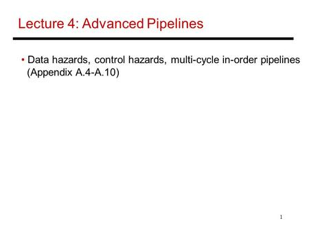 1 Lecture 4: Advanced Pipelines Data hazards, control hazards, multi-cycle in-order pipelines (Appendix A.4-A.10)