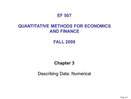Chap 3-1 EF 507 QUANTITATIVE METHODS FOR ECONOMICS AND FINANCE FALL 2008 Chapter 3 Describing Data: Numerical.