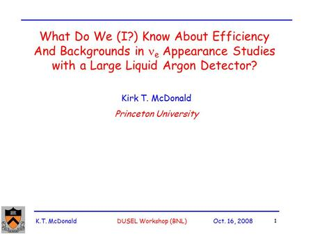 K.T. McDonald DUSEL Workshop (BNL) Oct. 16, 2008 1 What Do We (I?) Know About Efficiency And Backgrounds in e Appearance Studies with a Large Liquid Argon.
