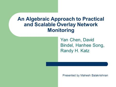 An Algebraic Approach to Practical and Scalable Overlay Network Monitoring Yan Chen, David Bindel, Hanhee Song, Randy H. Katz Presented by Mahesh Balakrishnan.