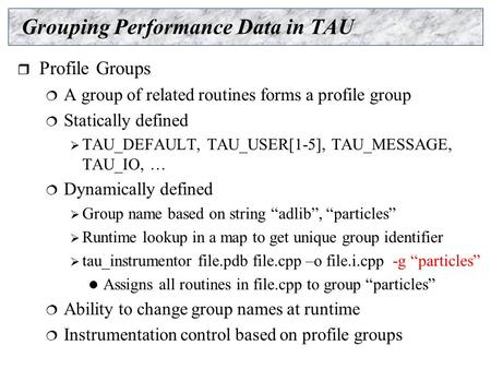 Grouping Performance Data in TAU  Profile Groups  A group of related routines forms a profile group  Statically defined  TAU_DEFAULT, TAU_USER[1-5],