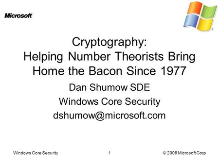 Windows Core Security1© 2006 Microsoft Corp Cryptography: Helping Number Theorists Bring Home the Bacon Since 1977 Dan Shumow SDE Windows Core Security.
