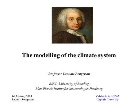 16 January 2005 Lennart Bengtsson Celsius lecture 2005 Uppsala Unversity The modelling of the climate system Professor Lennart Bengtsson ESSC, University.