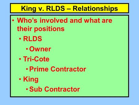 King v. RLDS – Relationships Who's involved and what are their positions RLDS Owner Tri-Cote Prime Contractor King Sub Contractor.