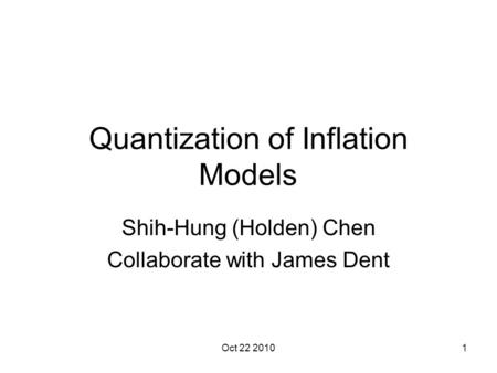 Oct 22 20101 Quantization of Inflation Models Shih-Hung (Holden) Chen Collaborate with James Dent.