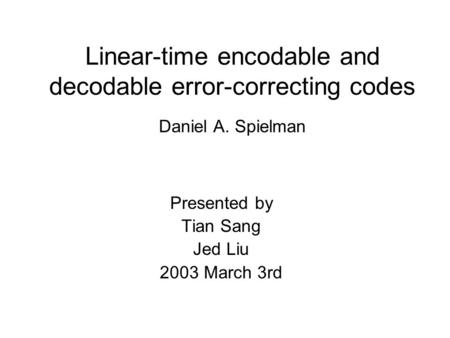 Linear-time encodable and decodable error-correcting codes Daniel A. Spielman Presented by Tian Sang Jed Liu 2003 March 3rd.