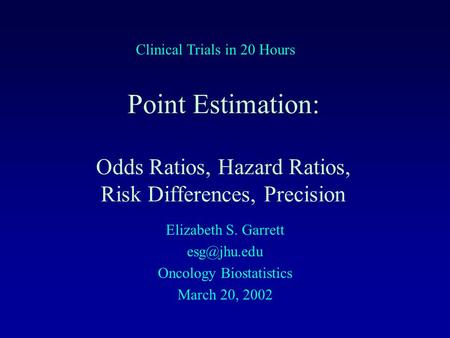 Point Estimation: Odds Ratios, Hazard Ratios, Risk Differences, Precision Elizabeth S. Garrett Oncology Biostatistics March 20, 2002 Clinical.