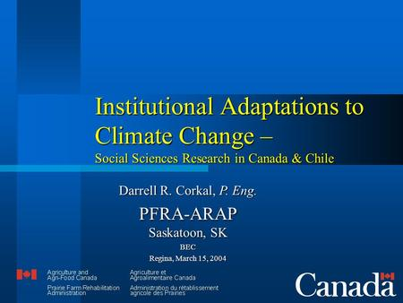 Institutional Adaptations to Climate Change – Social Sciences Research in Canada & Chile Darrell R. Corkal, P. Eng. PFRA-ARAP Saskatoon, SK BEC Regina,