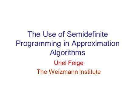 <strong>The</strong> Use of Semidefinite Programming <strong>in</strong> Approximation Algorithms Uriel Feige <strong>The</strong> Weizmann Institute.