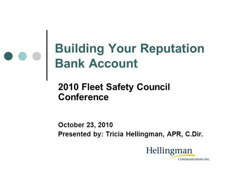 Building Your Reputation Bank Account 2010 Fleet Safety Council Conference October 23, 2010 Presented by: Tricia Hellingman, APR, C.Dir.