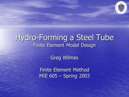 Hydro-Forming a Steel Tube Finite Element Model Design Greg Wilmes Finite Element Method MIE 605 – Spring 2003.