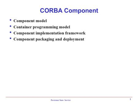 Persistent State Service 1 CORBA Component  Component model  Container programming model  Component implementation framework  Component packaging and.