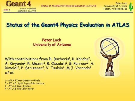 Status of the GEANT4 Physics Evaluation in ATLAS Geant4 Workshop September 30, 2002 Slide 1 Peter Loch University of Arizona Tucson, Arizona 85721 Peter.