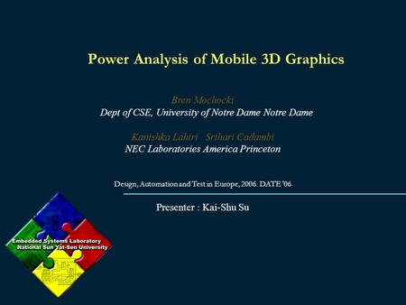 Power Analysis of Mobile 3D Graphics Bren Mochocki Dept of CSE, University of Notre Dame Notre Dame Kanishka Lahiri Srihari Cadambi NEC Laboratories America.