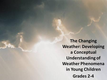 The Changing Weather: Developing a Conceptual Understanding of Weather Phenomena in Young Children Grades 2-4.