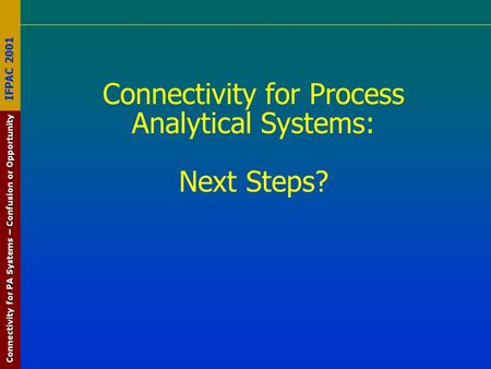 Connectivity for PA Systems – Confusion or Opportunity IFPAC 2001 Connectivity for Process Analytical Systems: Next Steps?