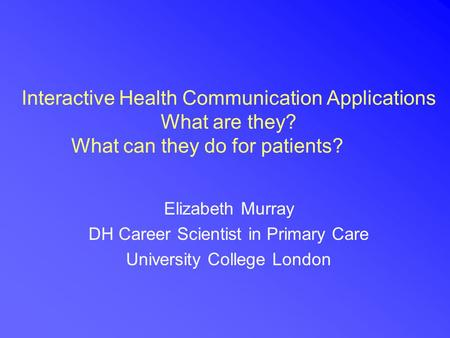 Interactive Health Communication Applications What are they? What can they do for patients? Elizabeth Murray DH Career Scientist in Primary Care University.
